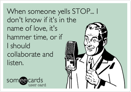 When someone yells STOP... I don't know if it's in the