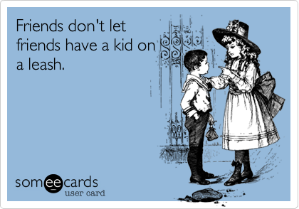 Friends don't letfriends have a kid ona leash.