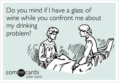 Do you mind if I have a glass of wine while you confront me about my drinking
