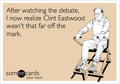 After watching the debate,I now realize Clint Eastwood wasn't that far off the mark.