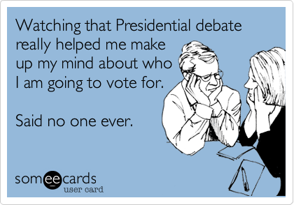 Watching that Presidential debate really helped me make up my mind about whoI am going to vote for.Said no one ever.