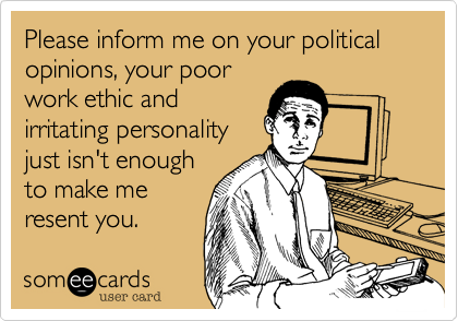 Please inform me on your political opinions, your poorwork ethic andirritating personalityjust isn't enoughto make meresent you.