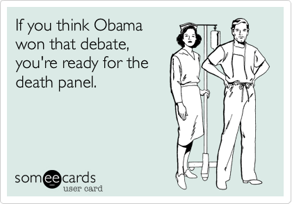 If you think Obamawon that debate,you're ready for the death panel.