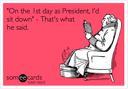 """On the 1st day as President, I'd