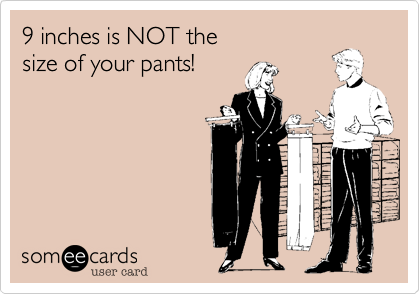 9 inches is NOT thesize of your pants!