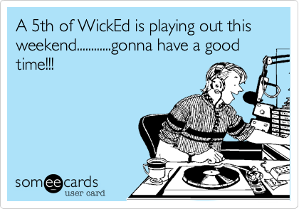 A 5th of WickEd is playing out this weekend............gonna have a good time!!!