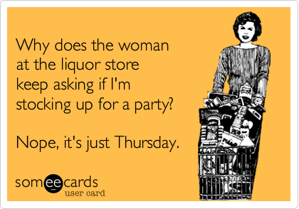 Why does the womanat the liquor store keep asking if I'mstocking up for a party?Nope, it's just Thursday.