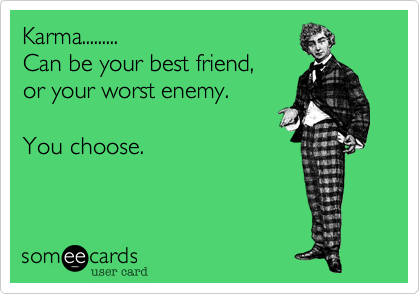 Karma.........Can be your best friend,or your worst enemy.You choose.