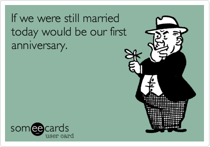 If we were still married today would be our firstanniversary.