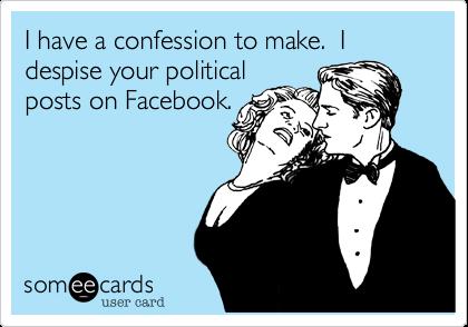 I have a confession to make.  I despise your politicalposts on Facebook.