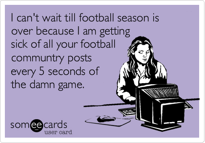 I can't wait till football season is over because I am gettingsick of all your footballcommuntry postsevery 5 seconds ofthe damn game.