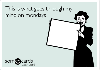 This is what goes through mymind on mondays