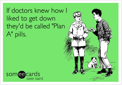 """If doctors knew how Iliked to get downthey'd be called """"PlanA"""" pills."""