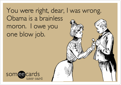You were right, dear, I was wrong.Obama is a brainlessmoron.  I owe youone blow job.