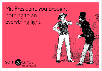 Mr. President, you broughtnothing to aneverything fight.