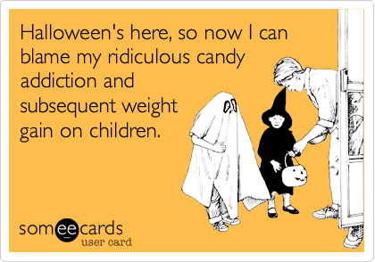 Halloween's here, so now I can blame my ridiculous candy