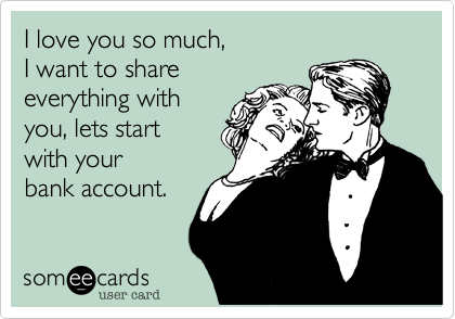 I love you so much, I want to shareeverything withyou, lets startwith yourbank account.