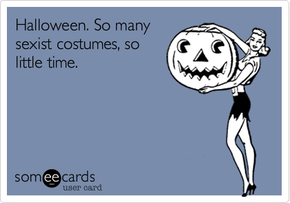 Halloween. So manysexist costumes, solittle time.