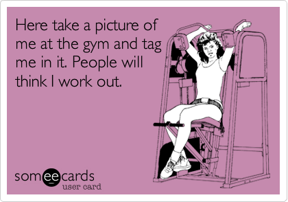 Here take a picture ofme at the gym and tagme in it. People willthink I work out.