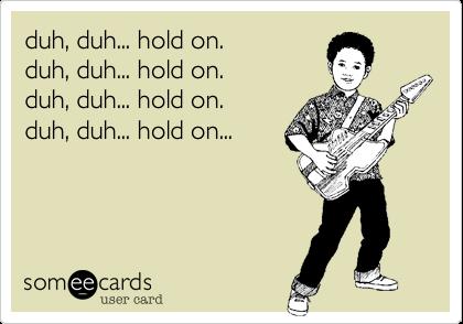 duh, duh... hold on.duh, duh... hold on.duh, duh... hold on.duh, duh... hold on...