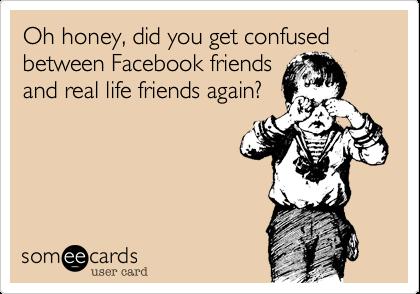 Oh honey, did you get confused between Facebook friendsand real life friends again?