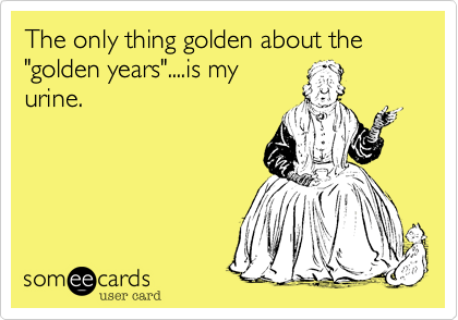 "The only thing golden about the ""golden years""....is my