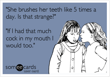 """""""She brushes her teeth like 5 times a day. Is that strange?""""""""If I had that muchcock in my mouth Iwould too."""""""