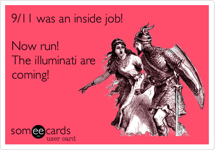 9/11 was an inside job!Now run!The illuminati arecoming!