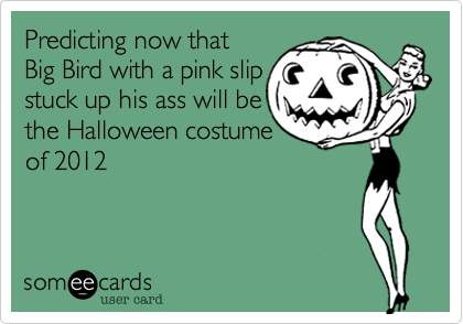 Predicting now that Big Bird with a pink slip stuck up his ass will bethe Halloween costume of 2012