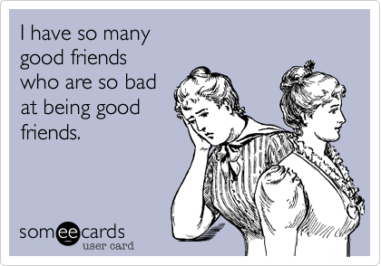 I have so many good friends who are so badat being goodfriends.