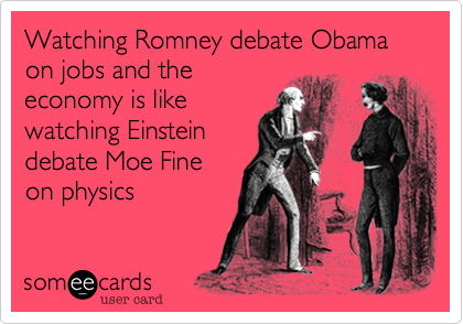 Watching Romney debate Obama on jobs and theeconomy is likewatching Einsteindebate Moe Fineon physics