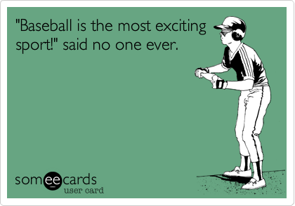 """""""Baseball is the most excitingsport!"""" said no one ever."""