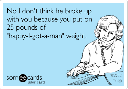 """No I don't think he broke upwith you because you put on25 pounds of""""happy-I-got-a-man"""" weight."""