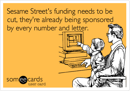 Sesame Street's funding needs to be cut, they're already being sponsored by every number and letter.