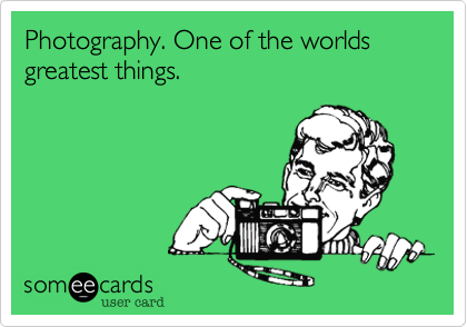 Photography. One of the worlds greatest things.