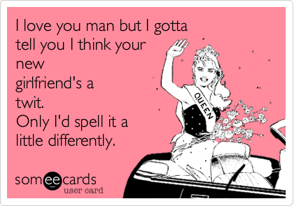 I love you man but I gottatell you I think your new girlfriend's atwit.Only I'd spell it alittle differently.