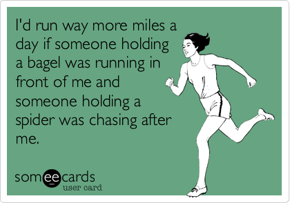 I'd run way more miles aday if someone holdinga bagel was running infront of me andsomeone holding aspider was chasing afterme.