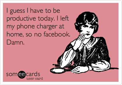 I guess I have to beproductive today. I leftmy phone charger athome, so no facebook.Damn.
