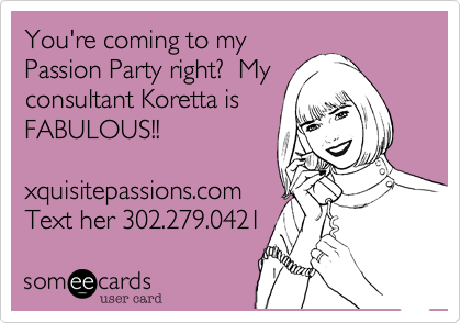 You're coming to myPassion Party right?  Myconsultant Koretta isFABULOUS!!xquisitepassions.comText her 302.279.0421