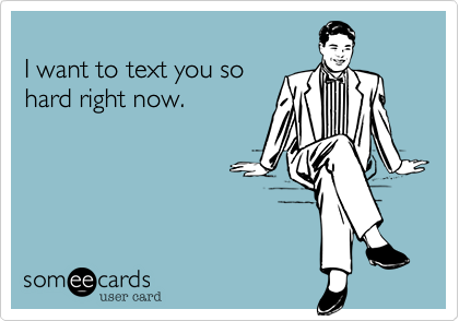 I want to text you so