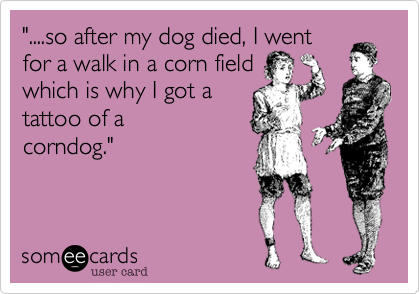 """....so after my dog died, I went