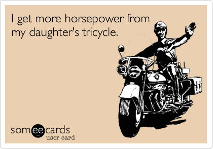 I get more horsepower frommy daughter's tricycle.