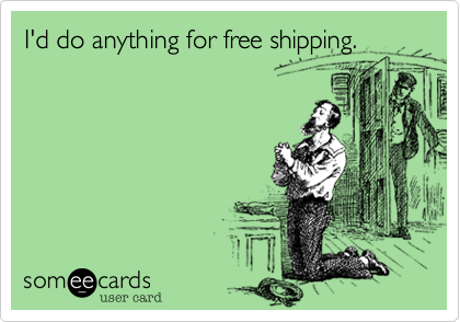 I'd do anything for free shipping.