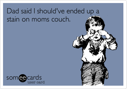 Dad said I should've ended up a stain on moms couch.