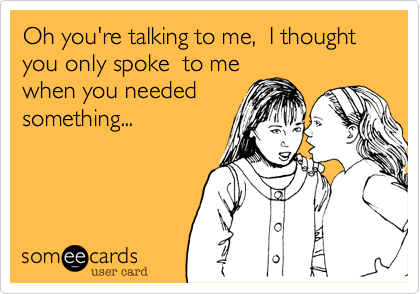Oh you're talking to me,  I thought you only spoke  to mewhen you neededsomething...