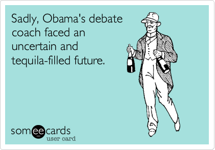 Sadly, Obama's debatecoach faced an uncertain and tequila-filled future.