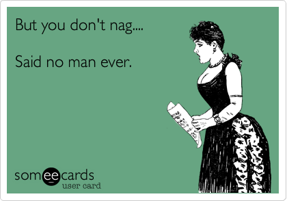 But you don't nag....