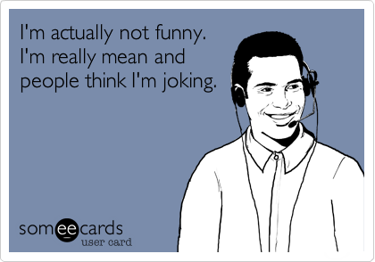 I'm actually not funny. I'm really mean andpeople think I'm joking.