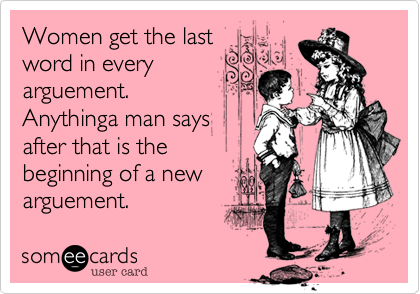 Women get the last word in everyarguement. Anythinga man saysafter that is thebeginning of a newarguement.