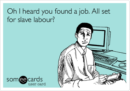 Oh I heard you found a job. All set for slave labour?